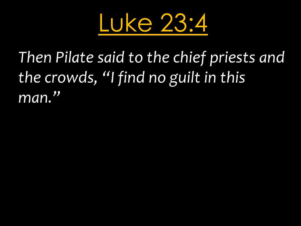 "Luke 23:4 Then Pilate said to the chief priests and the crowds, ""I find no guilt in this man."""