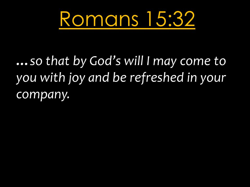 Romans 15:32 …so that by God's will I may come to you with joy and be refreshed in your company.