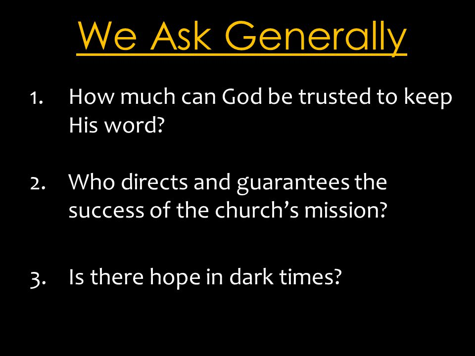 We Ask Generally 1.How much can God be trusted to keep His word? 2.Who directs and guarantees the success of the church's mission? 3.Is there hope in