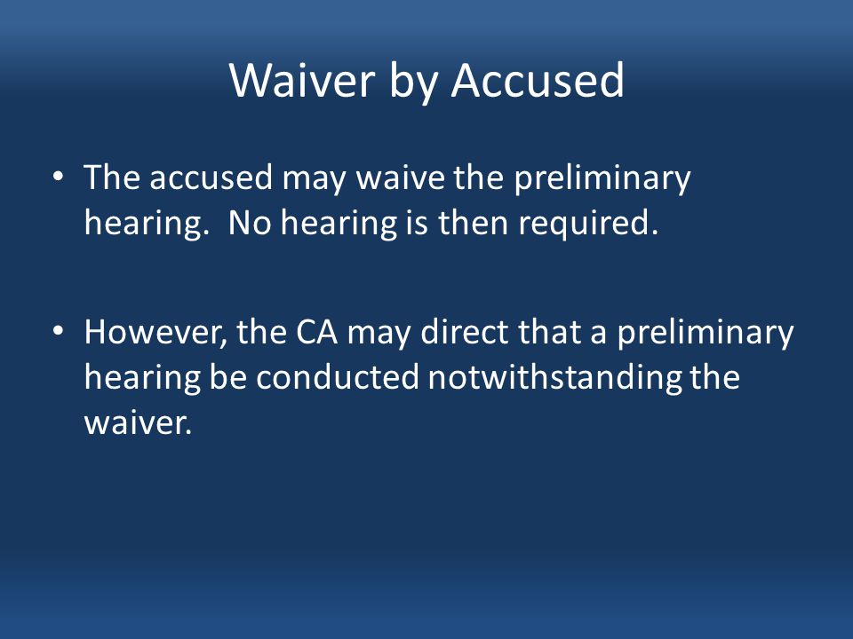 Waiver by Accused The accused may waive the preliminary hearing.
