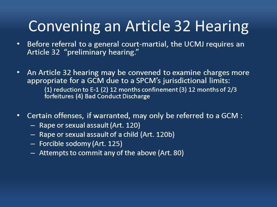 Convening an Article 32 Hearing Before referral to a general court-martial, the UCMJ requires an Article 32 preliminary hearing. An Article 32 hearing may be convened to examine charges more appropriate for a GCM due to a SPCM's jurisdictional limits: (1) reduction to E-1 (2) 12 months confinement (3) 12 months of 2/3 forfeitures (4) Bad Conduct Discharge Certain offenses, if warranted, may only be referred to a GCM : – Rape or sexual assault (Art.