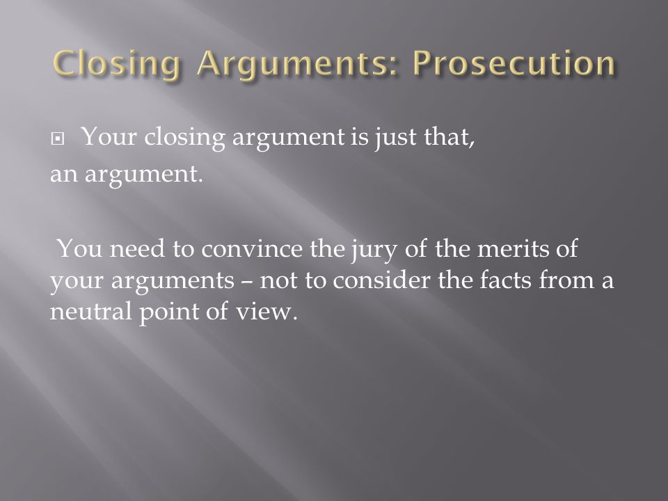  Your closing argument is just that, an argument. You need to convince the jury of the merits of your arguments – not to consider the facts from a ne