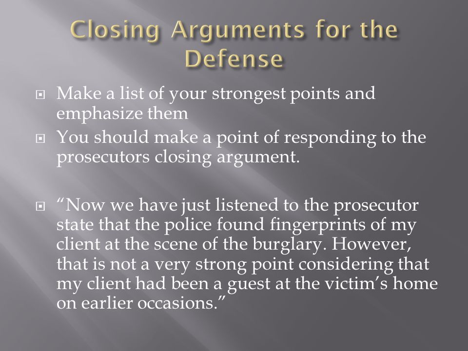 " Make a list of your strongest points and emphasize them  You should make a point of responding to the prosecutors closing argument.  ""Now we have"
