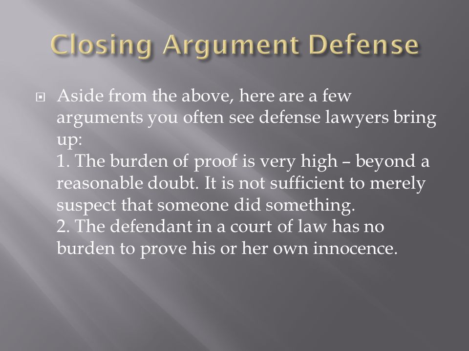  Aside from the above, here are a few arguments you often see defense lawyers bring up: 1. The burden of proof is very high – beyond a reasonable dou