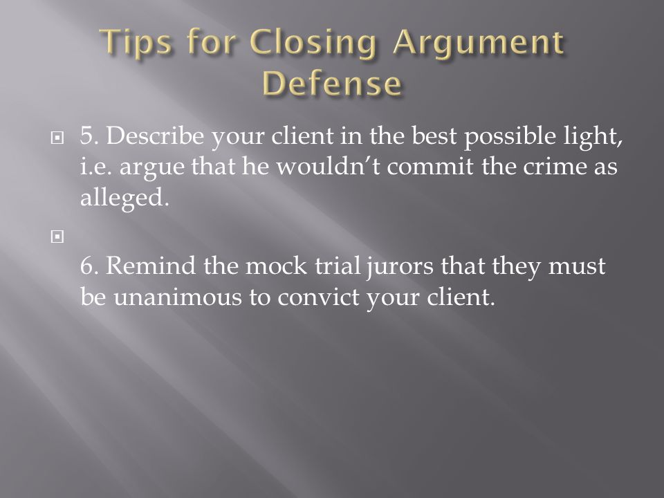  5. Describe your client in the best possible light, i.e. argue that he wouldn't commit the crime as alleged.  6. Remind the mock trial jurors that