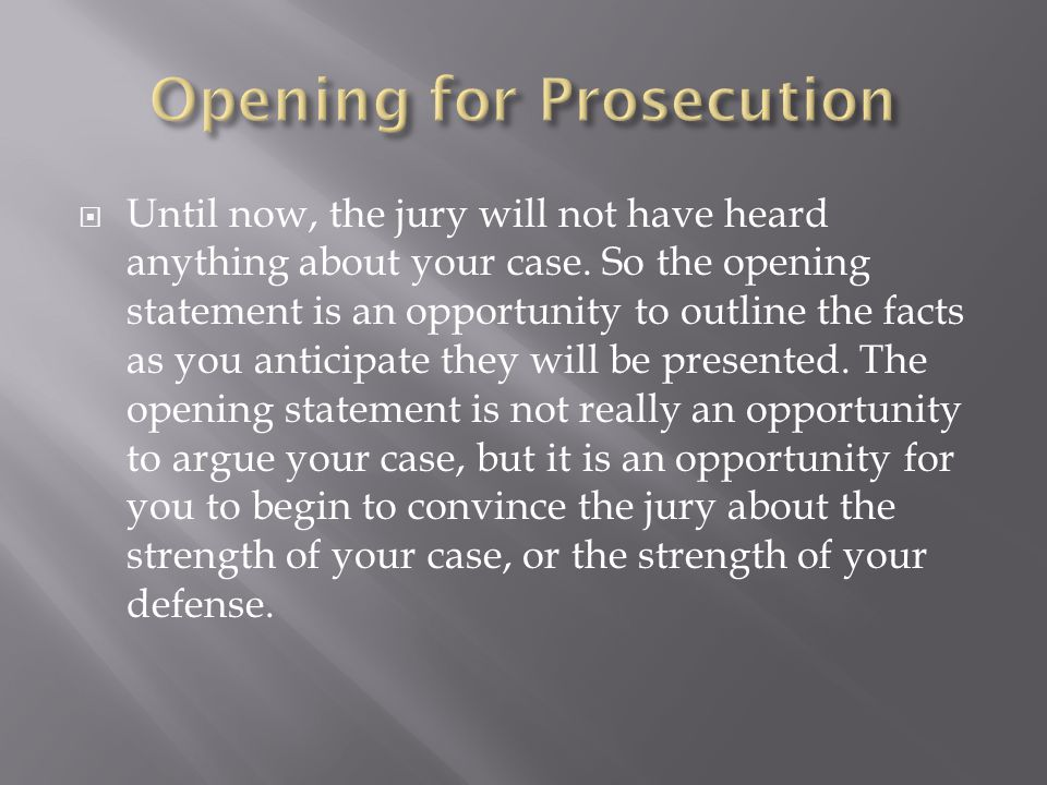  Until now, the jury will not have heard anything about your case. So the opening statement is an opportunity to outline the facts as you anticipate