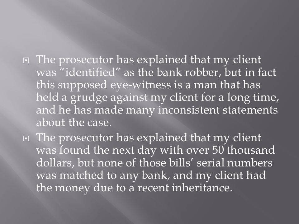 " The prosecutor has explained that my client was ""identified"" as the bank robber, but in fact this supposed eye-witness is a man that has held a grud"