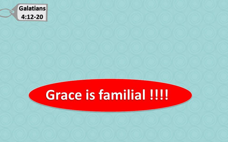 Galatians 4:12-20 Grace is familial !!!! Grace is familial !!!!