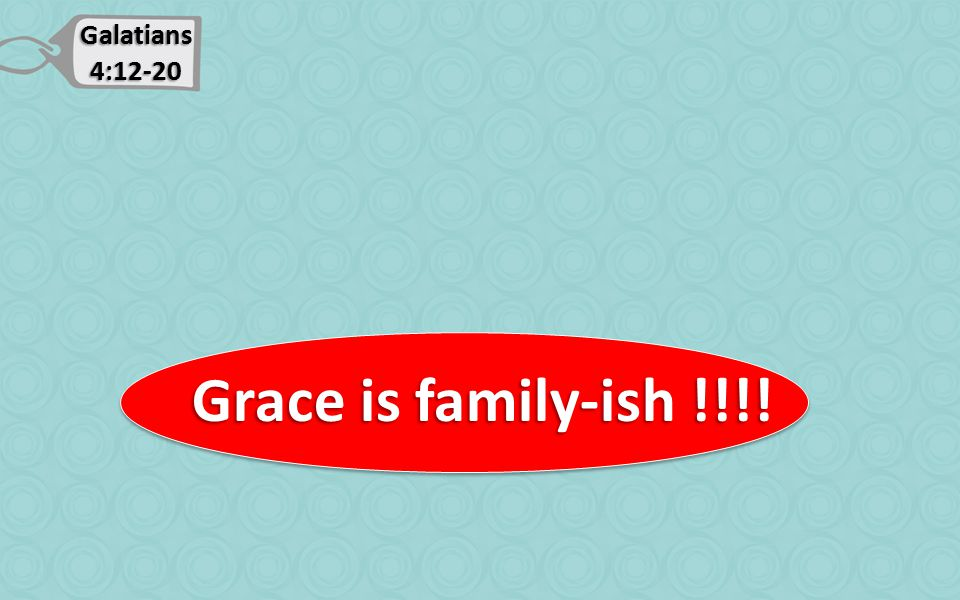 Galatians 4:12-20 Grace is family-ish !!!! Grace is family-ish !!!!