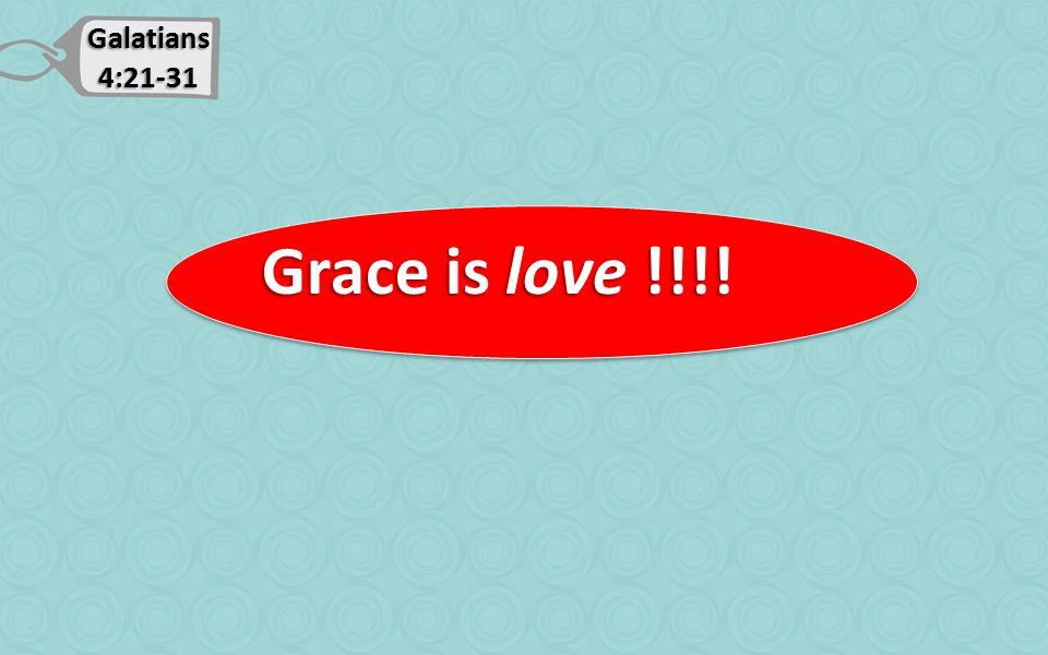 Galatians 4:21-31 Grace is love !!!! Grace is love !!!!