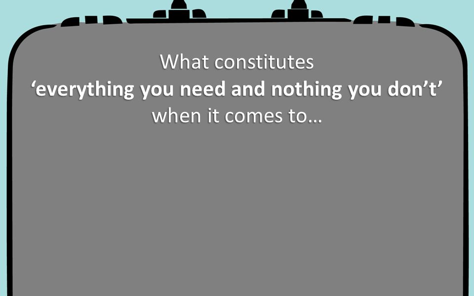 What constitutes 'everything you need and nothing you don't' when it comes to…