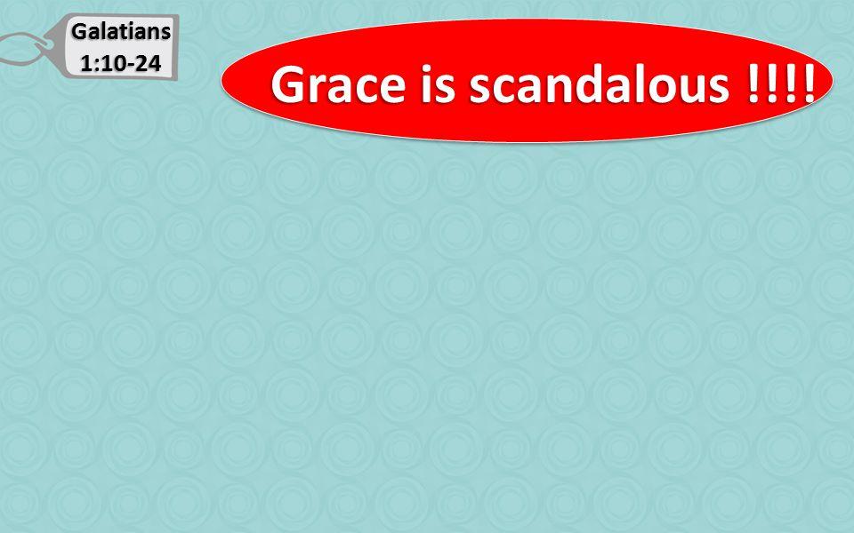 Galatians 1:10-24 Grace is scandalous !!!! Grace is scandalous !!!!