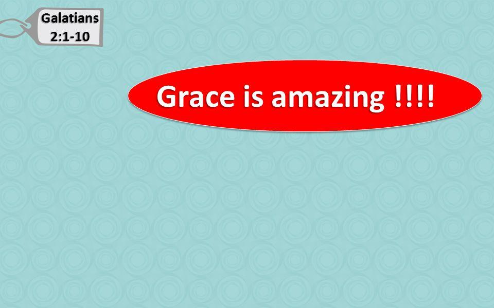 Galatians 2:1-10 Grace is amazing !!!! Grace is amazing !!!!