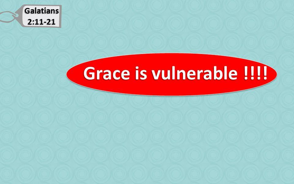 Galatians 2:11-21 Grace is vulnerable !!!! Grace is vulnerable !!!!