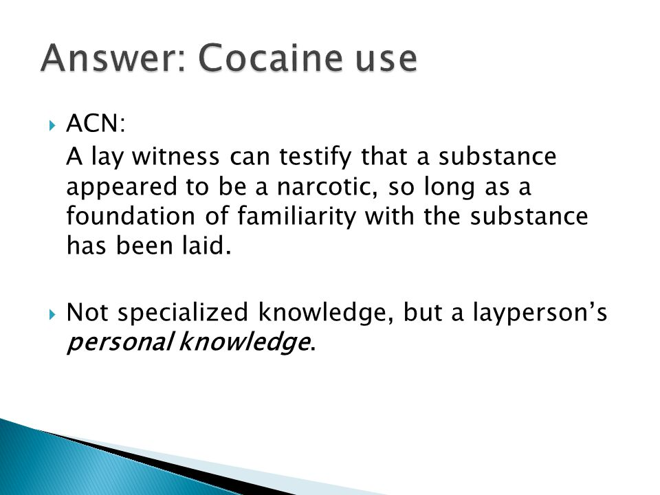  ACN: A lay witness can testify that a substance appeared to be a narcotic, so long as a foundation of familiarity with the substance has been laid.