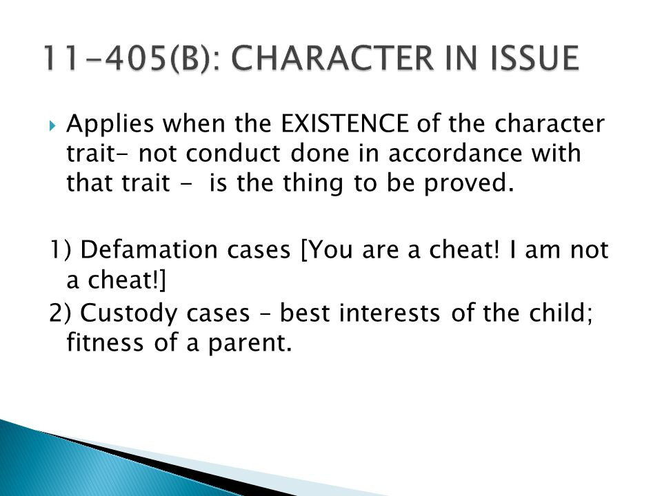  Applies when the EXISTENCE of the character trait- not conduct done in accordance with that trait - is the thing to be proved.