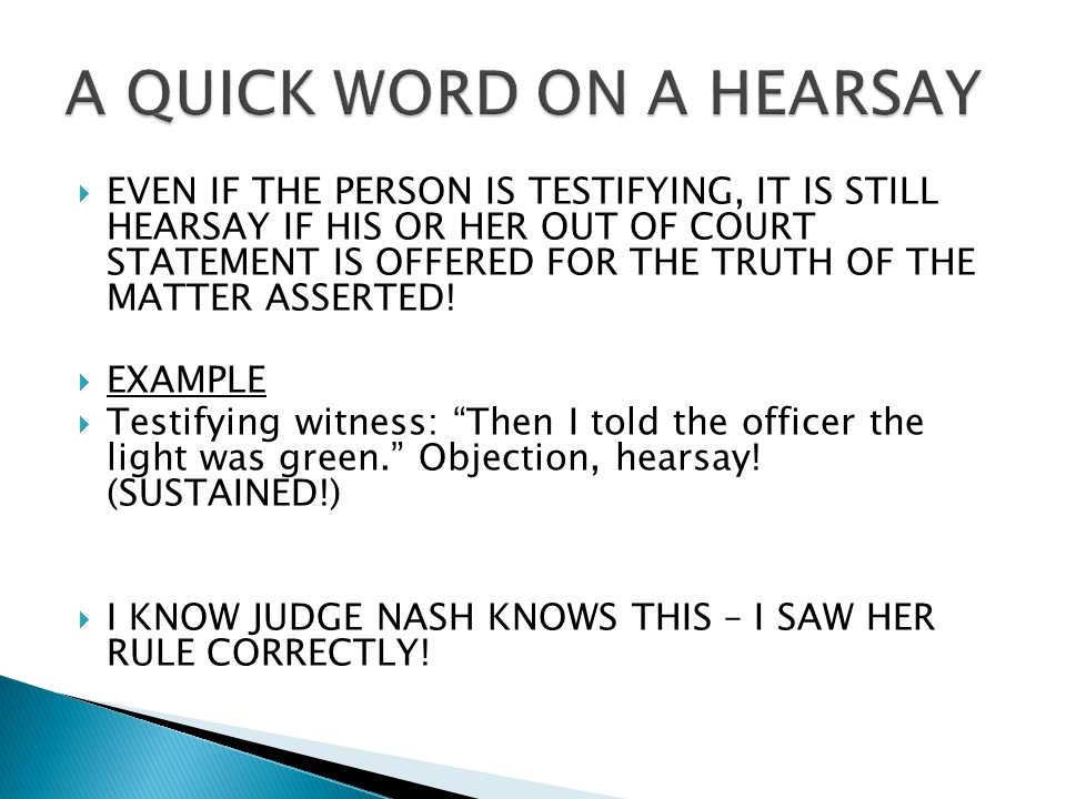 EVEN IF THE PERSON IS TESTIFYING, IT IS STILL HEARSAY IF HIS OR HER OUT OF COURT STATEMENT IS OFFERED FOR THE TRUTH OF THE MATTER ASSERTED.