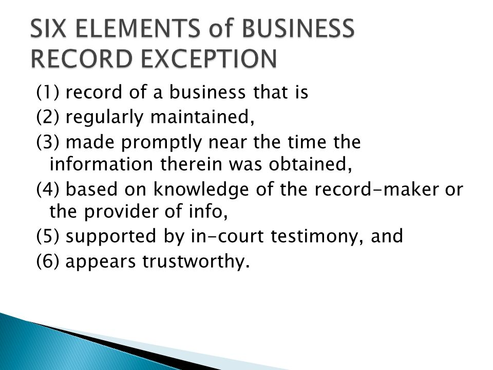 (1) record of a business that is (2) regularly maintained, (3) made promptly near the time the information therein was obtained, (4) based on knowledge of the record-maker or the provider of info, (5) supported by in-court testimony, and (6) appears trustworthy.