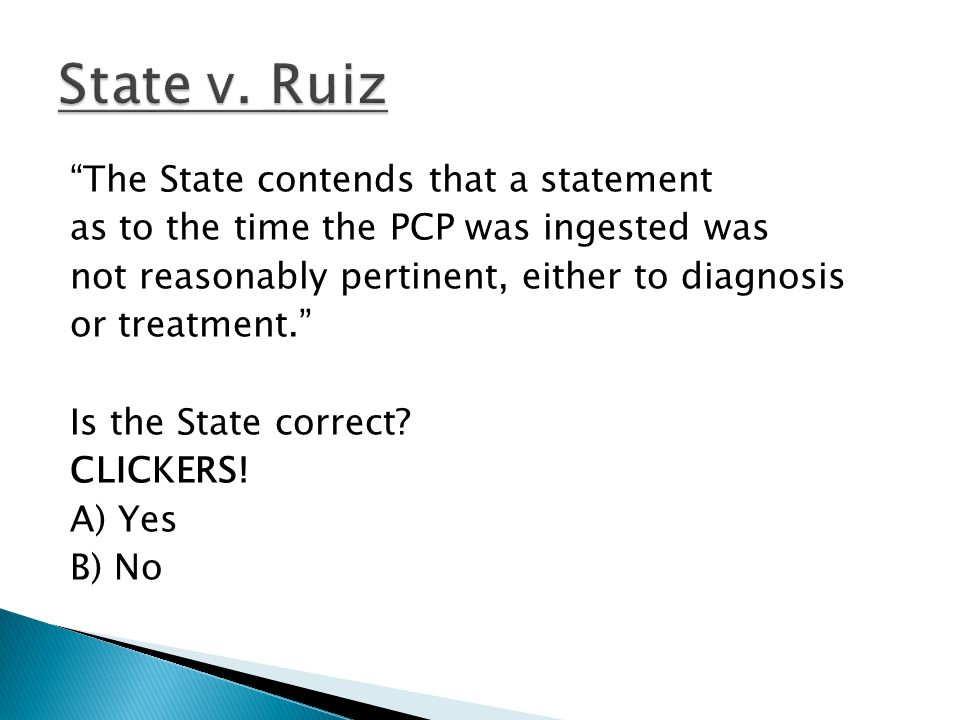 The State contends that a statement as to the time the PCP was ingested was not reasonably pertinent, either to diagnosis or treatment. Is the State correct.