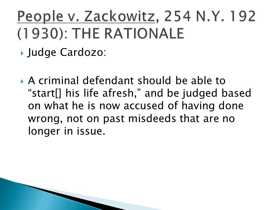  Judge Cardozo:  A criminal defendant should be able to start[] his life afresh, and be judged based on what he is now accused of having done wrong, not on past misdeeds that are no longer in issue.