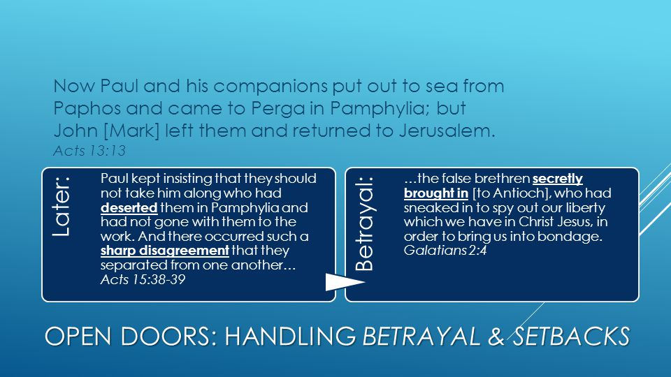 OPEN DOORS: HANDLING BETRAYAL & SETBACKS Now Paul and his companions put out to sea from Paphos and came to Perga in Pamphylia; but John [Mark] left them and returned to Jerusalem.