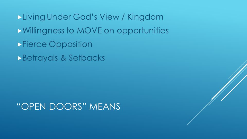 OPEN DOORS MEANS  Living Under God's View / Kingdom  Willingness to MOVE on opportunities  Fierce Opposition  Betrayals & Setbacks