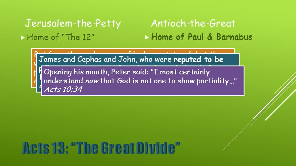 Jerusalem-the-Petty  Home of The 12 Antioch-the-Great  Home of Paul & Barnabus But from those who were of high reputation (what they were makes no difference to me; God shows no partiality)—well, those who were of reputation contributed nothing to me.