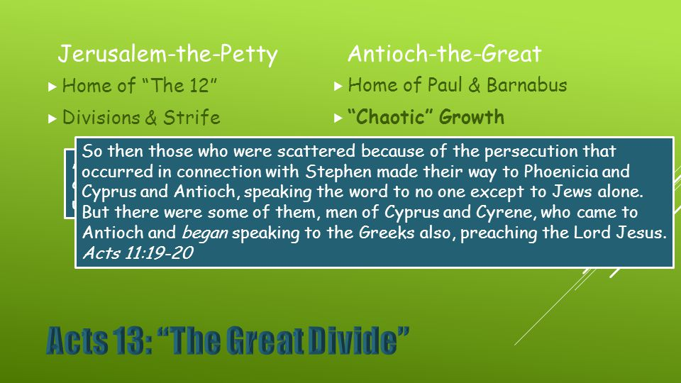 Jerusalem-the-Petty  Home of The 12  Divisions & Strife Antioch-the-Great  Home of Paul & Barnabus  Chaotic Growth And when Peter came up to Jerusalem, those who were circumcised took issue with him, saying, You went to uncircumcised men and ate with them. Acts 11:2-3 So then those who were scattered because of the persecution that occurred in connection with Stephen made their way to Phoenicia and Cyprus and Antioch, speaking the word to no one except to Jews alone.