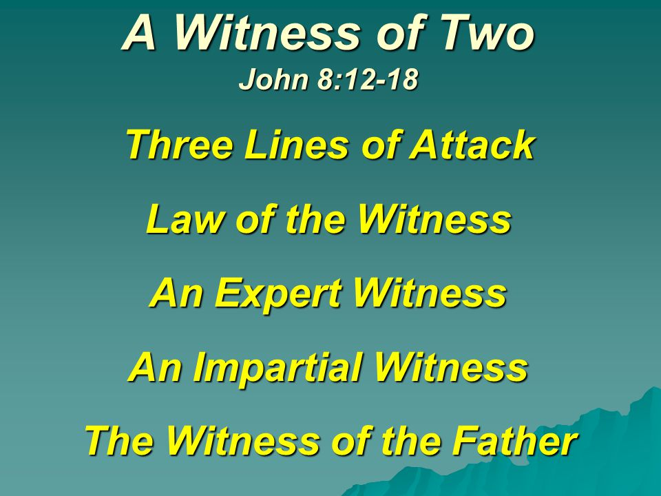 A Witness of Two John 8:12-18 Three Lines of Attack Law of the Witness An Expert Witness An Impartial Witness The Witness of the Father
