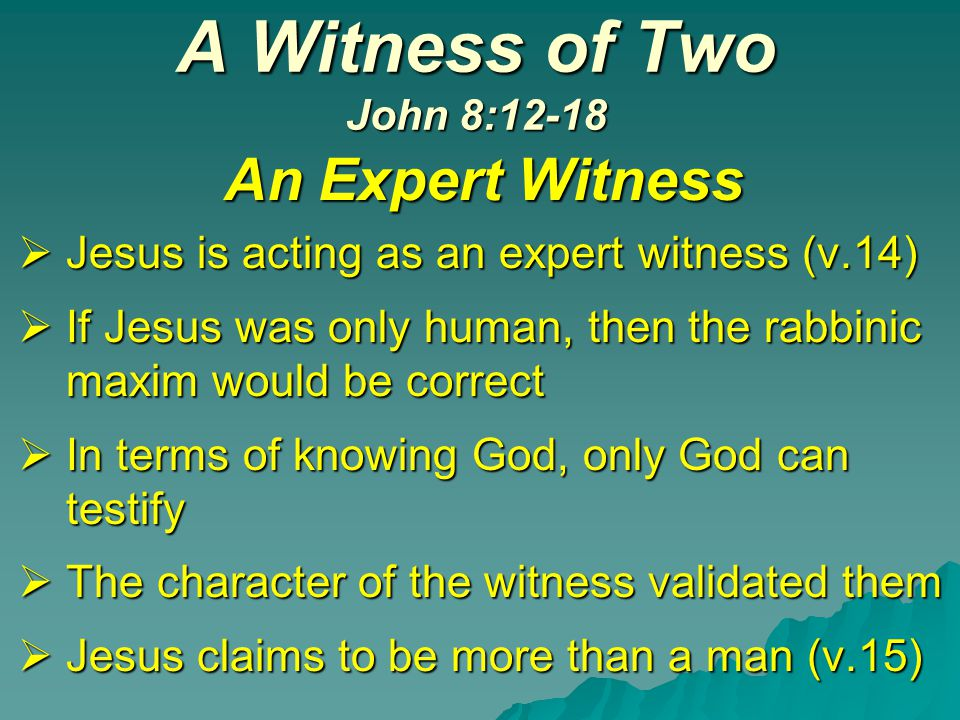 A Witness of Two John 8:12-18 An Expert Witness  Jesus is acting as an expert witness (v.14)  If Jesus was only human, then the rabbinic maxim would