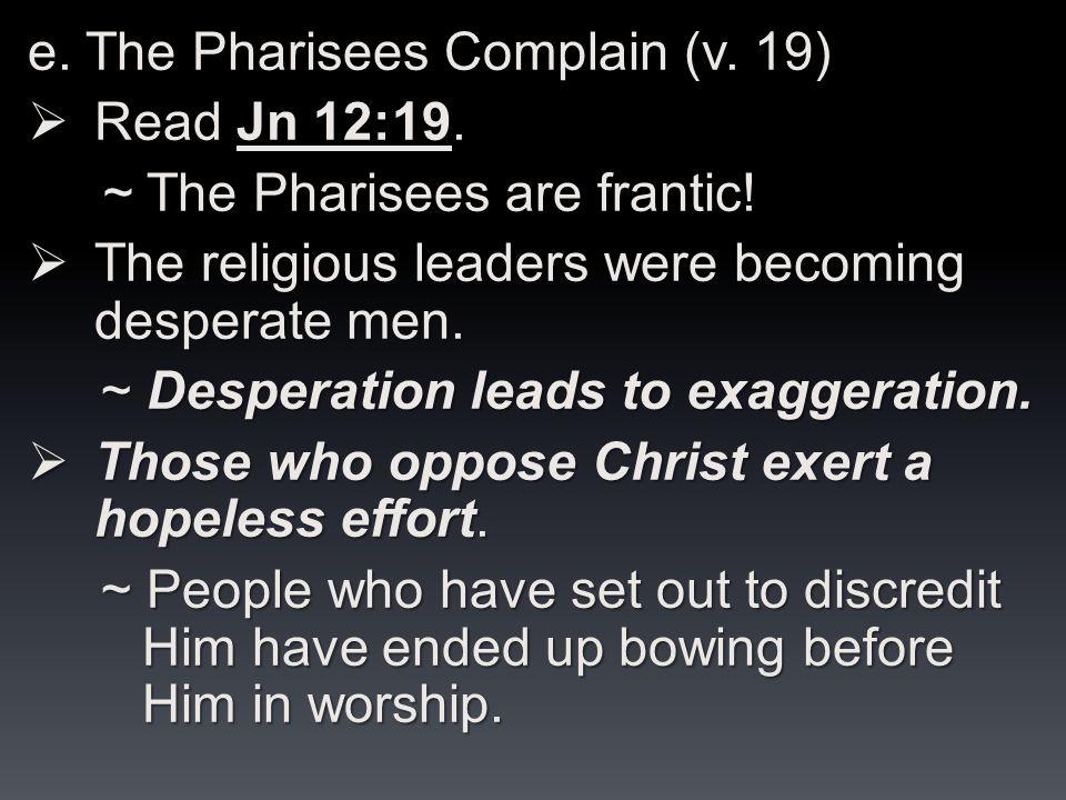 e. The Pharisees Complain (v. 19)  Read Jn 12:19.
