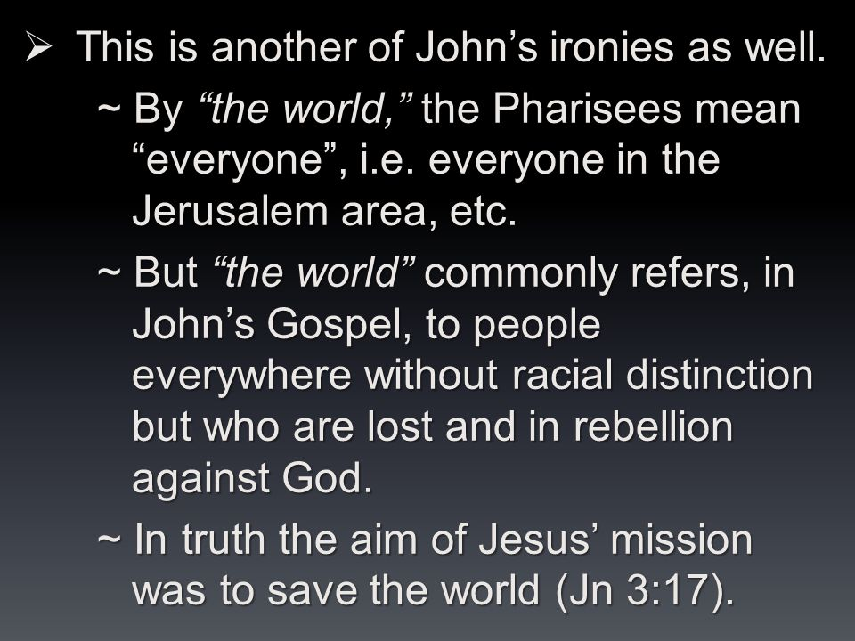  This is another of John's ironies as well. ~ By the world, the Pharisees mean everyone , i.e.
