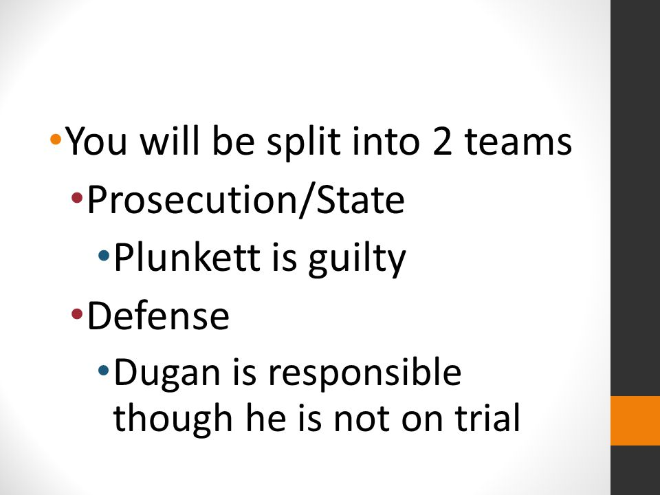 You will be split into 2 teams Prosecution/State Plunkett is guilty Defense Dugan is responsible though he is not on trial