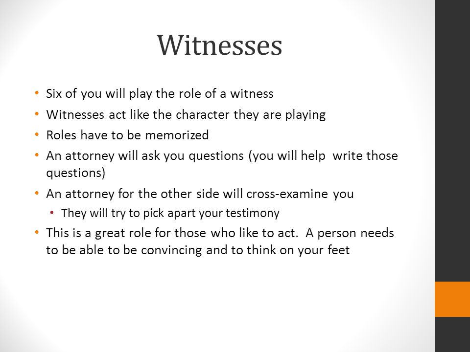 Witnesses Six of you will play the role of a witness Witnesses act like the character they are playing Roles have to be memorized An attorney will ask you questions (you will help write those questions) An attorney for the other side will cross-examine you They will try to pick apart your testimony This is a great role for those who like to act.