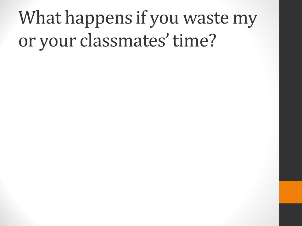 What happens if you waste my or your classmates' time?