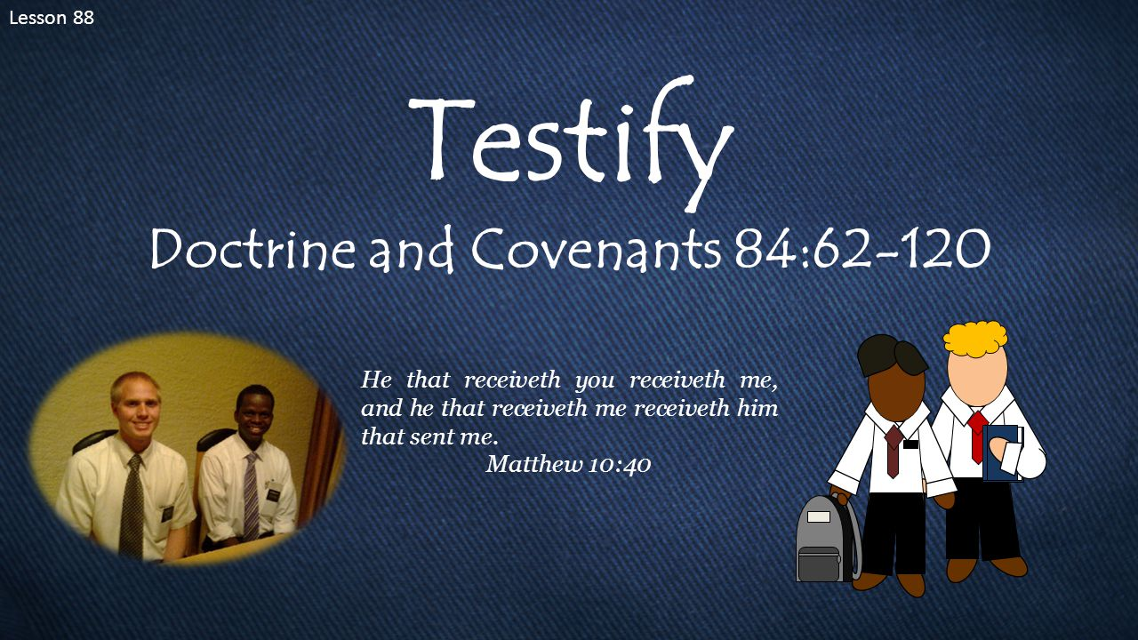 Lesson 88 Testify Doctrine and Covenants 84:62-120 He that receiveth you receiveth me, and he that receiveth me receiveth him that sent me.