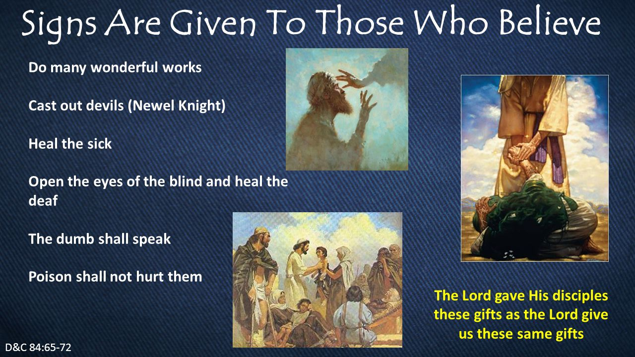 Signs Are Given To Those Who Believe Do many wonderful works Cast out devils (Newel Knight) Heal the sick Open the eyes of the blind and heal the deaf The dumb shall speak Poison shall not hurt them D&C 84:65-72 The Lord gave His disciples these gifts as the Lord give us these same gifts