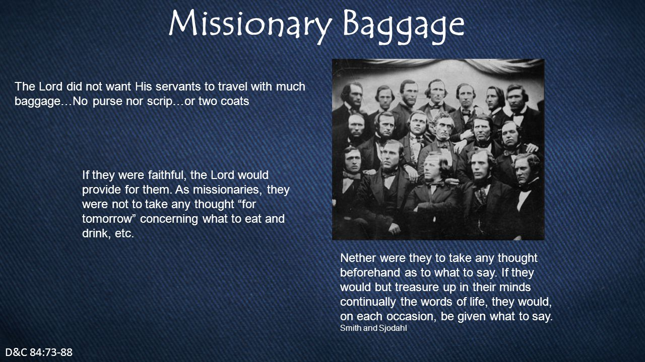 Missionary Baggage D&C 84:73-88 The Lord did not want His servants to travel with much baggage…No purse nor scrip…or two coats If they were faithful, the Lord would provide for them.