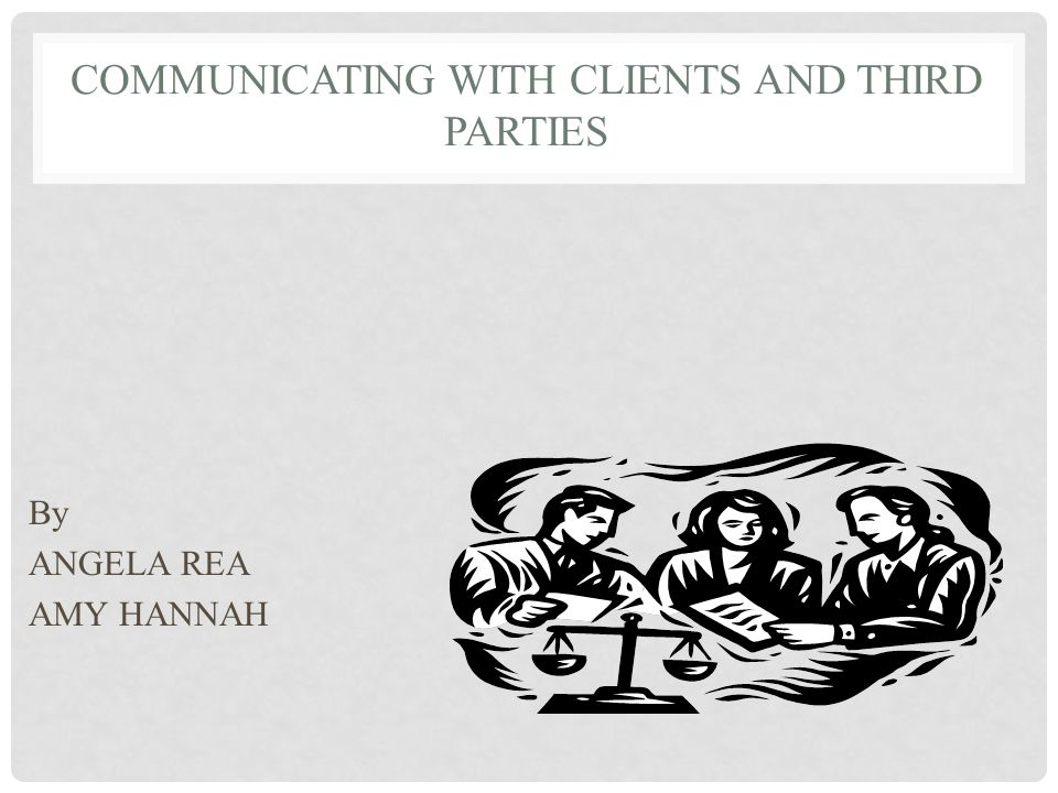 COMMUNICATING WITH CLIENTS AND THIRD PARTIES By ANGELA REA AMY HANNAH