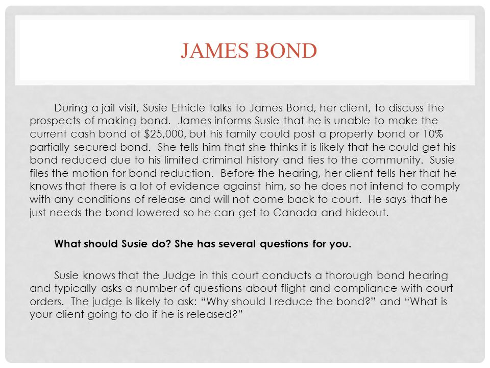 JAMES BOND During a jail visit, Susie Ethicle talks to James Bond, her client, to discuss the prospects of making bond. James informs Susie that he is