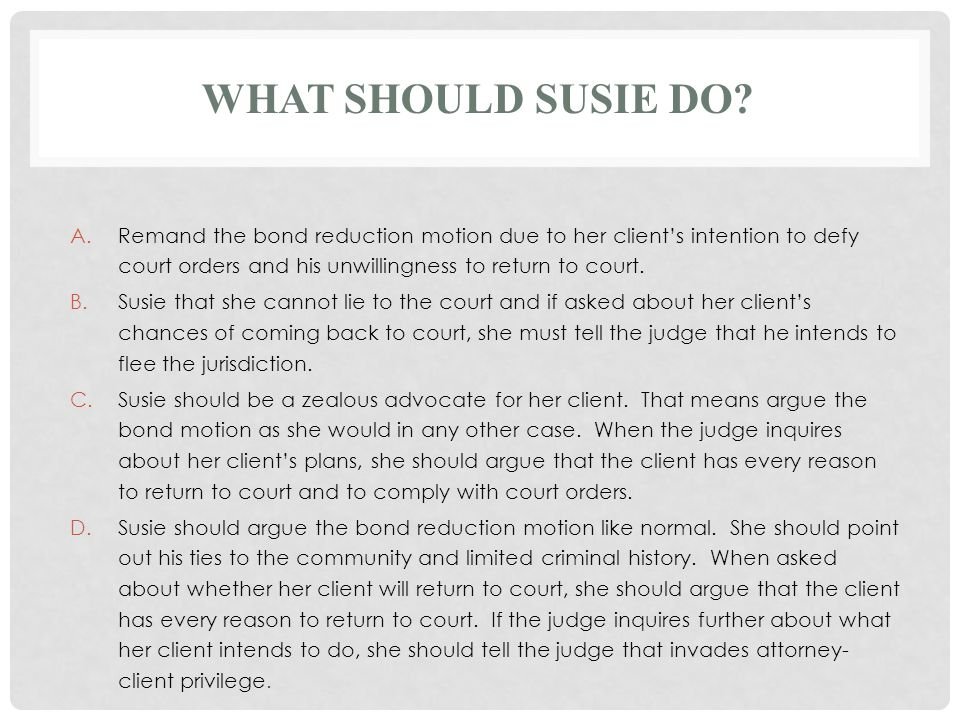 WHAT SHOULD SUSIE DO? A.Remand the bond reduction motion due to her client's intention to defy court orders and his unwillingness to return to court.