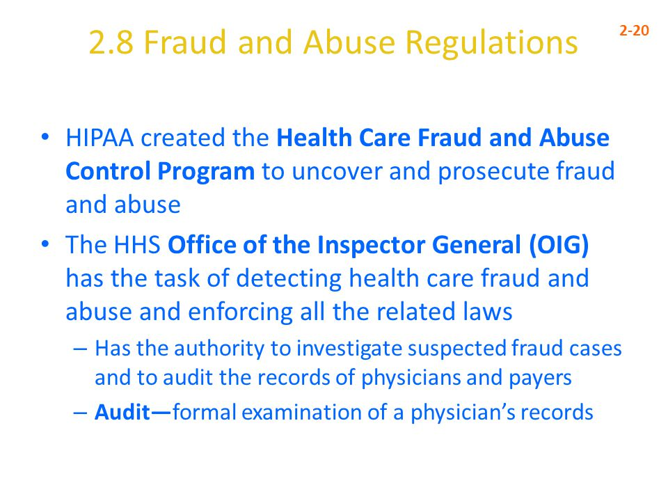 2.8 Fraud and Abuse Regulations 2-20 HIPAA created the Health Care Fraud and Abuse Control Program to uncover and prosecute fraud and abuse The HHS Office of the Inspector General (OIG) has the task of detecting health care fraud and abuse and enforcing all the related laws – Has the authority to investigate suspected fraud cases and to audit the records of physicians and payers – Audit—formal examination of a physician's records
