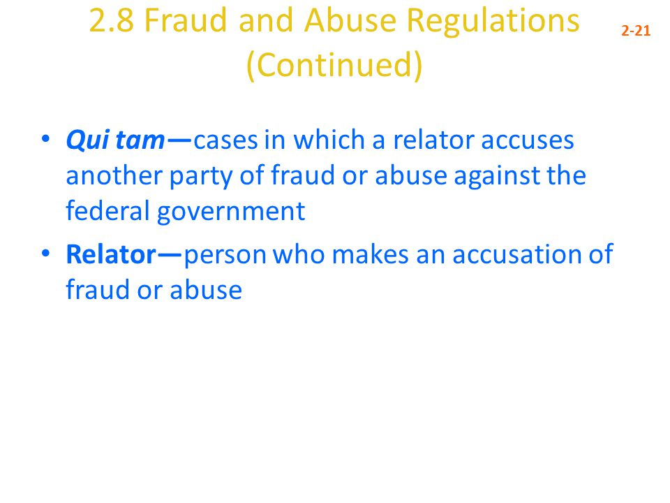 2.8 Fraud and Abuse Regulations (Continued) 2-21 Qui tam—cases in which a relator accuses another party of fraud or abuse against the federal government Relator—person who makes an accusation of fraud or abuse
