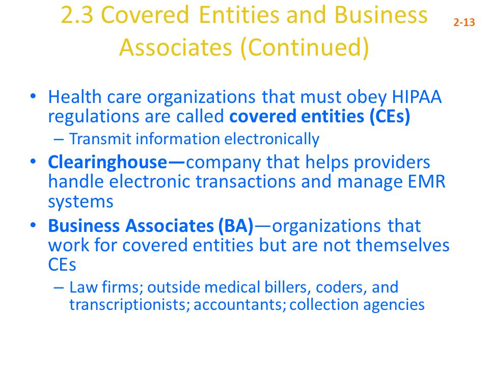 2.3 Covered Entities and Business Associates (Continued) 2-13 Health care organizations that must obey HIPAA regulations are called covered entities (CEs) – Transmit information electronically Clearinghouse—company that helps providers handle electronic transactions and manage EMR systems Business Associates (BA)—organizations that work for covered entities but are not themselves CEs – Law firms; outside medical billers, coders, and transcriptionists; accountants; collection agencies