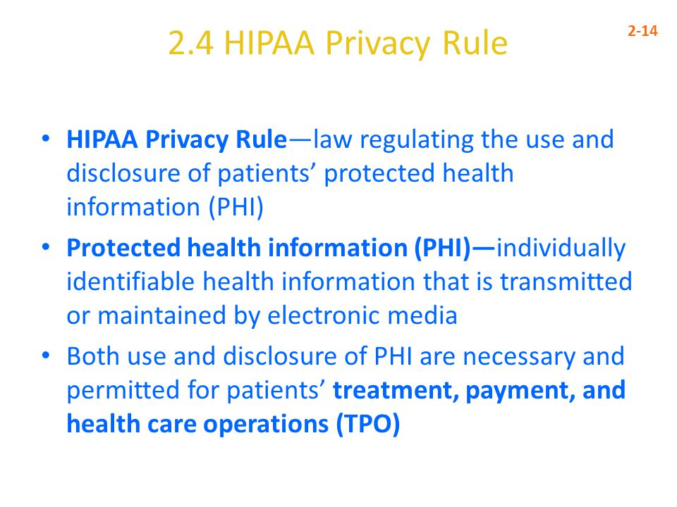 2.4 HIPAA Privacy Rule 2-14 HIPAA Privacy Rule—law regulating the use and disclosure of patients' protected health information (PHI) Protected health information (PHI)—individually identifiable health information that is transmitted or maintained by electronic media Both use and disclosure of PHI are necessary and permitted for patients' treatment, payment, and health care operations (TPO)