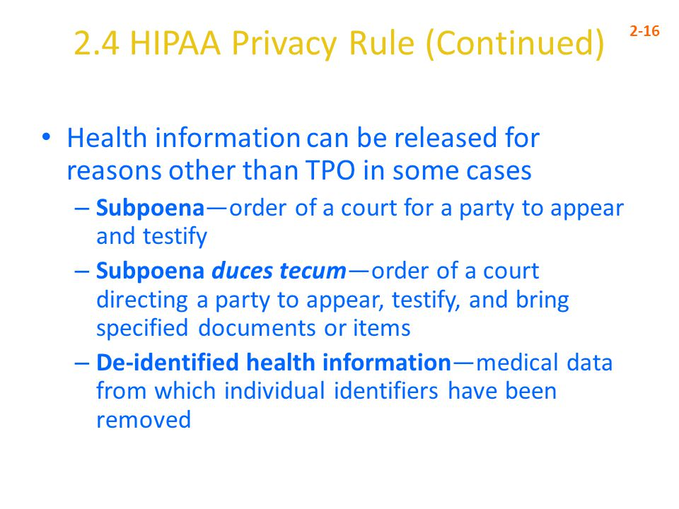 2.4 HIPAA Privacy Rule (Continued) 2-16 Health information can be released for reasons other than TPO in some cases – Subpoena—order of a court for a party to appear and testify – Subpoena duces tecum—order of a court directing a party to appear, testify, and bring specified documents or items – De-identified health information—medical data from which individual identifiers have been removed