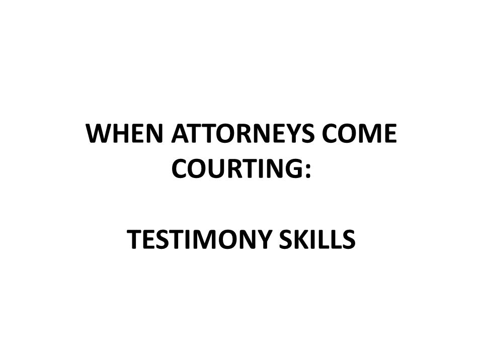 WHEN ATTORNEYS COME COURTING: TESTIMONY SKILLS