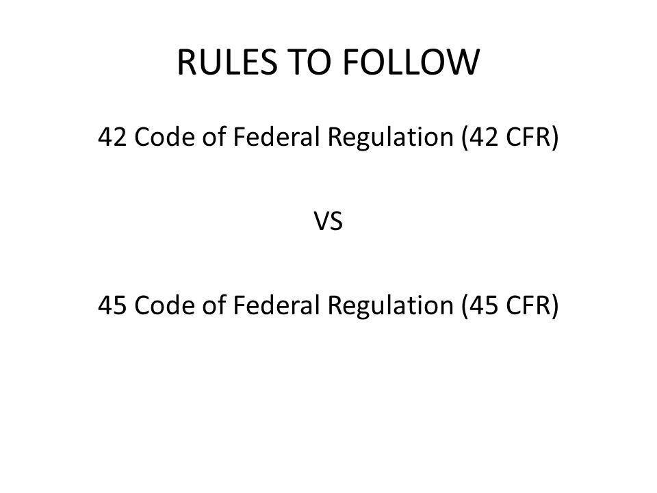 RULES TO FOLLOW 42 Code of Federal Regulation (42 CFR) VS 45 Code of Federal Regulation (45 CFR)