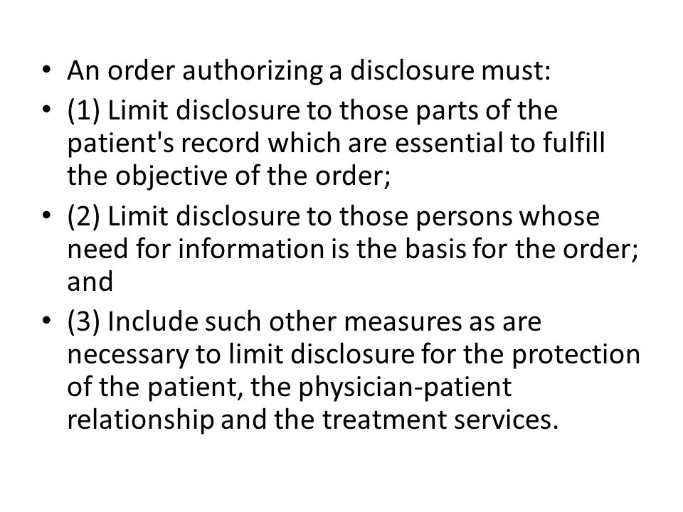 An order authorizing a disclosure must: (1) Limit disclosure to those parts of the patient s record which are essential to fulfill the objective of the order; (2) Limit disclosure to those persons whose need for information is the basis for the order; and (3) Include such other measures as are necessary to limit disclosure for the protection of the patient, the physician-patient relationship and the treatment services.
