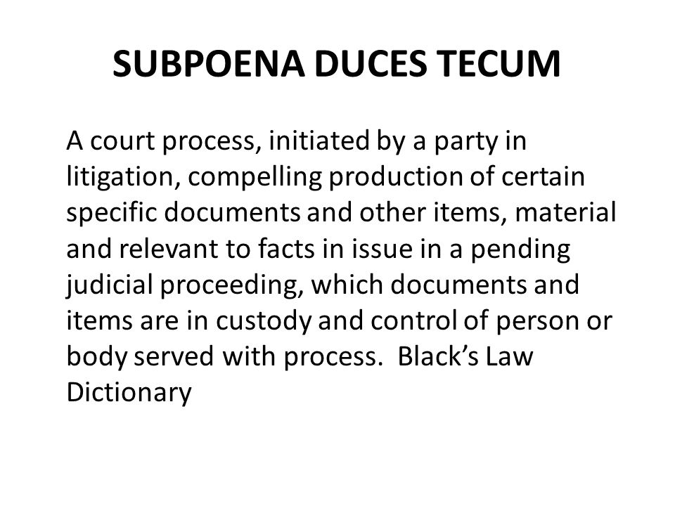 SUBPOENA DUCES TECUM A court process, initiated by a party in litigation, compelling production of certain specific documents and other items, material and relevant to facts in issue in a pending judicial proceeding, which documents and items are in custody and control of person or body served with process.